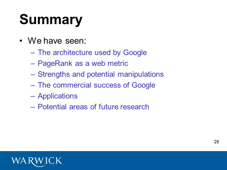 26 Summary We have seen: –The architecture used by Google –PageRank as a web metric –Strengths and potential manipulations –The commercial success of