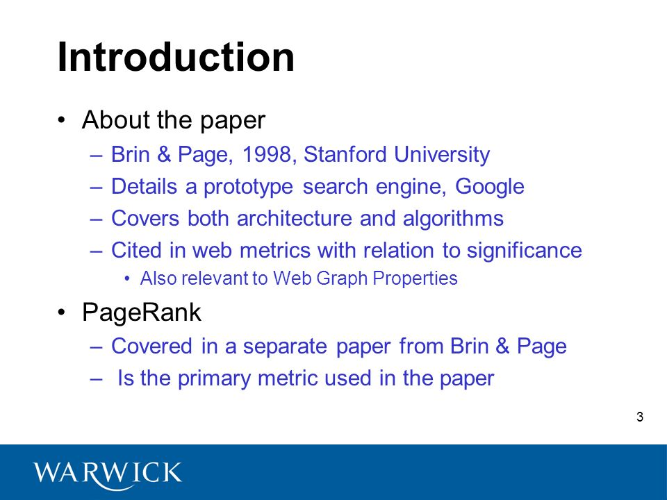 3 Introduction About the paper –Brin & Page, 1998, Stanford University –Details a prototype search engine, Google –Covers both architecture and algori