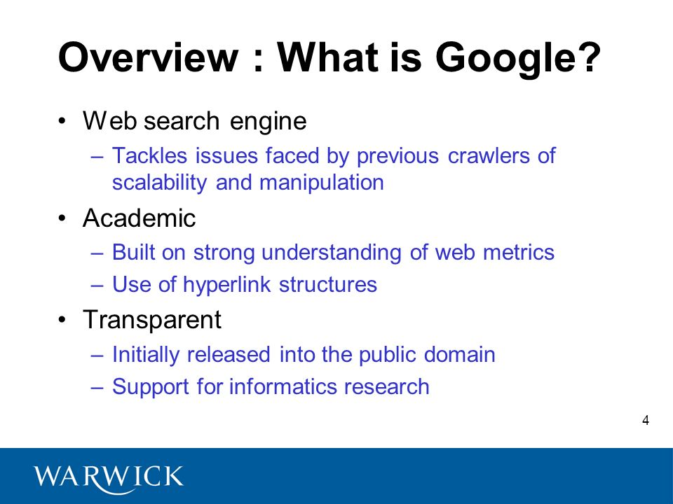 4 Overview : What is Google? Web search engine –Tackles issues faced by previous crawlers of scalability and manipulation Academic –Built on strong un