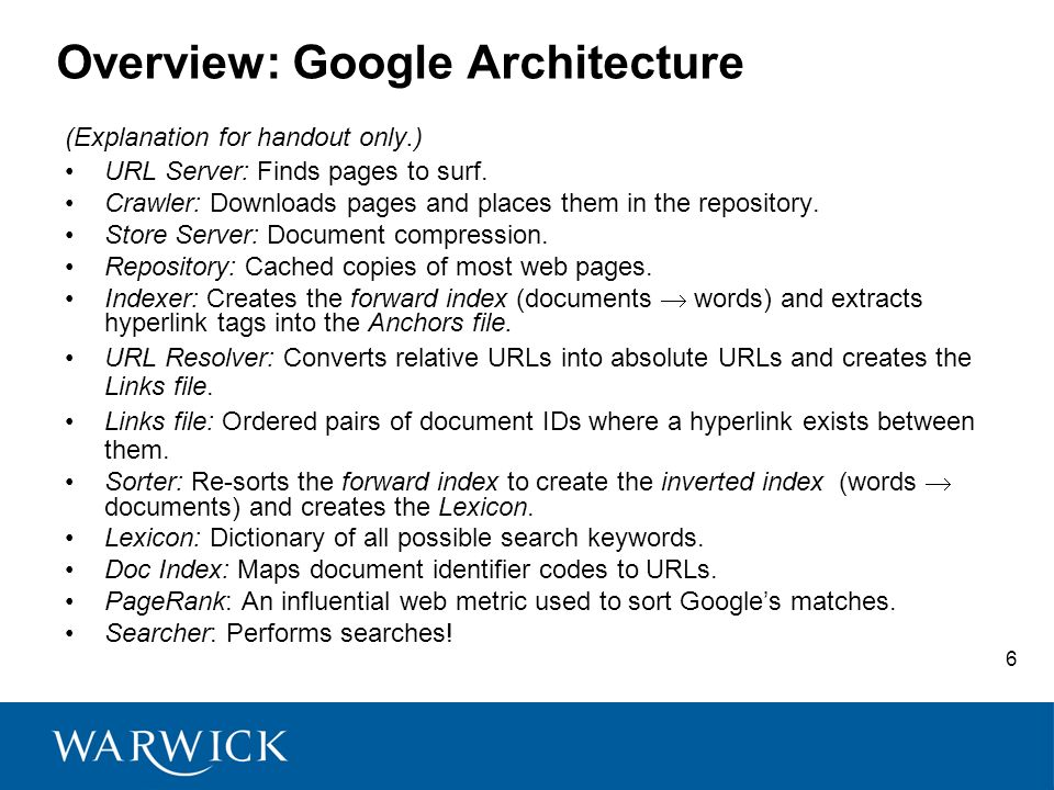 6 Overview: Google Architecture (Explanation for handout only.) URL Server: Finds pages to surf. Crawler: Downloads pages and places them in the repos