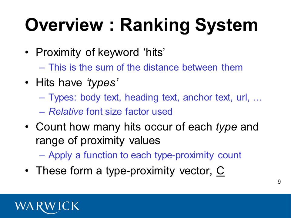 9 Overview : Ranking System Proximity of keyword hits –This is the sum of the distance between them Hits have types –Types: body text, heading text, a