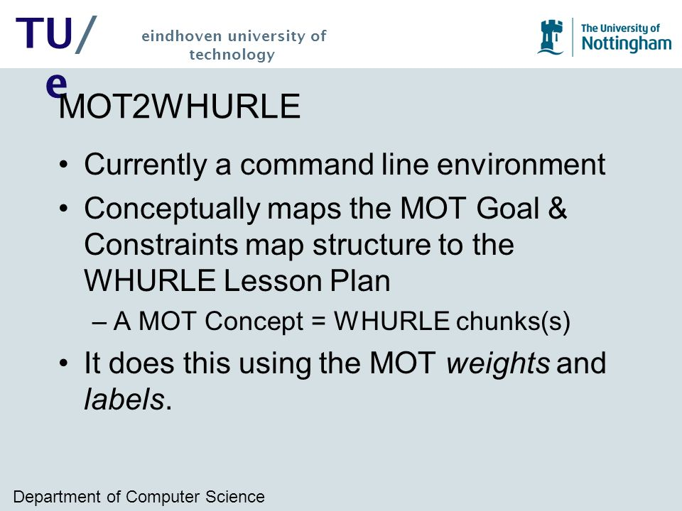 Department of Computer Science TU/ e eindhoven university of technology MOT2WHURLE Currently a command line environment Conceptually maps the MOT Goal & Constraints map structure to the WHURLE Lesson Plan –A MOT Concept = WHURLE chunks(s) It does this using the MOT weights and labels.