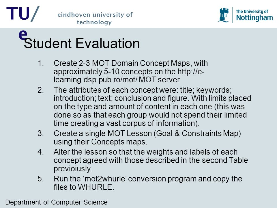 Department of Computer Science TU/ e eindhoven university of technology Student Evaluation 1.Create 2-3 MOT Domain Concept Maps, with approximately 5-10 concepts on the http://e- learning.dsp.pub.ro/mot/ MOT server 2.The attributes of each concept were: title; keywords; introduction; text; conclusion and figure.