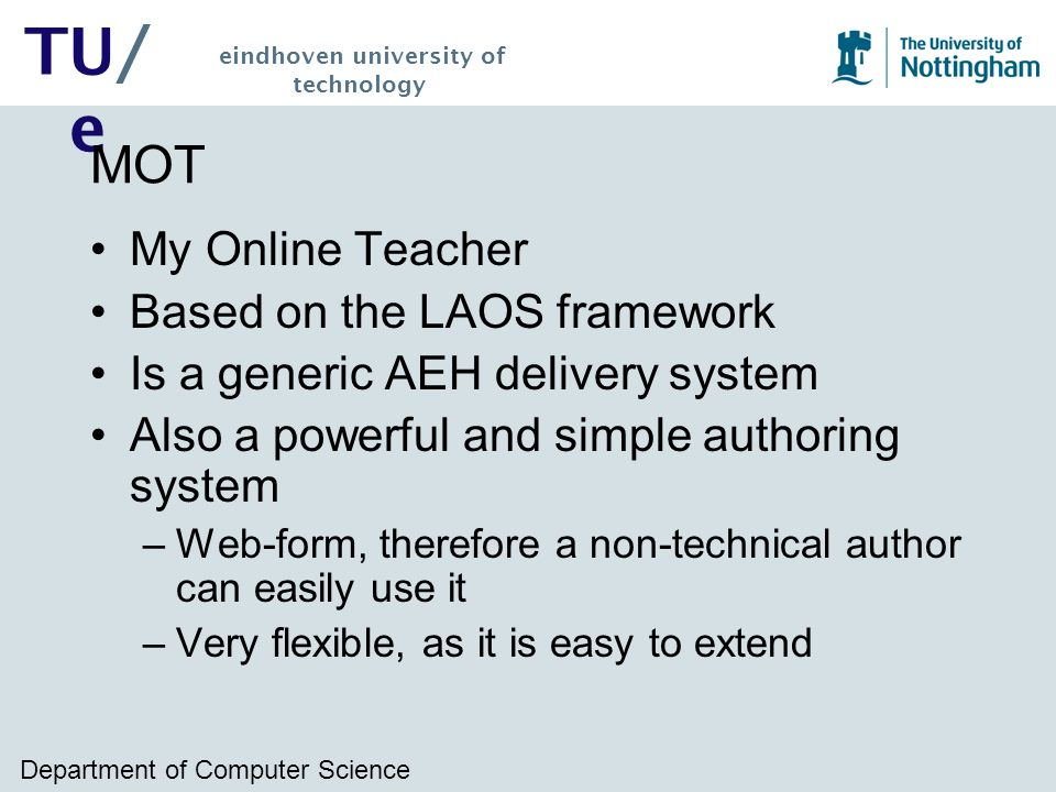 Department of Computer Science TU/ e eindhoven university of technology MOT My Online Teacher Based on the LAOS framework Is a generic AEH delivery system Also a powerful and simple authoring system –Web-form, therefore a non-technical author can easily use it –Very flexible, as it is easy to extend