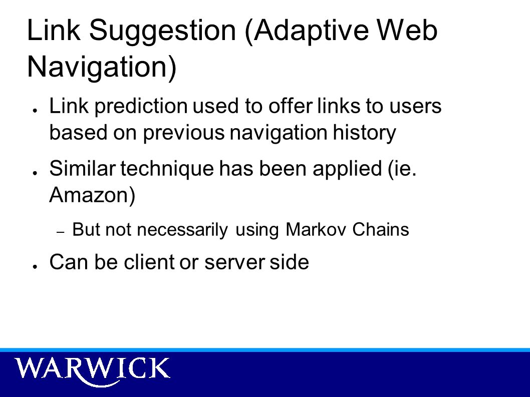 Link Suggestion (Adaptive Web Navigation) Link prediction used to offer links to users based on previous navigation history Similar technique has been
