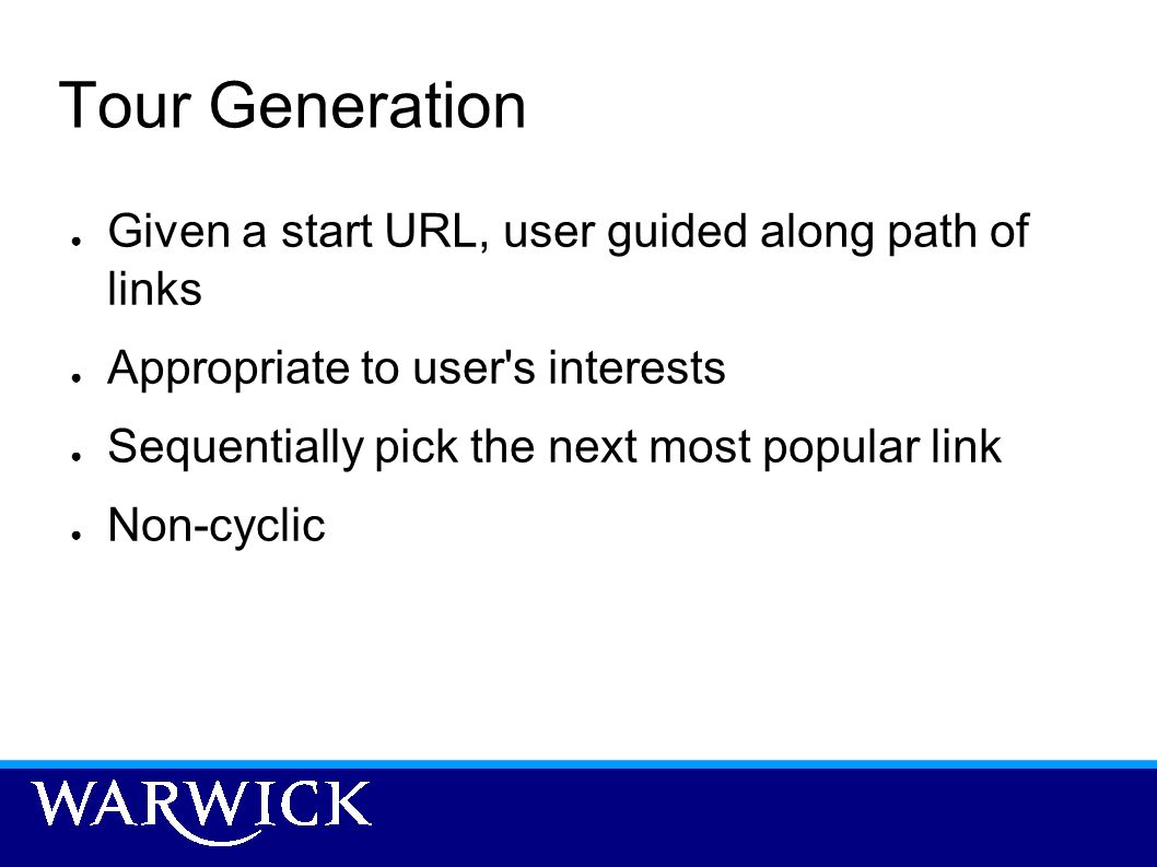 Tour Generation Given a start URL, user guided along path of links Appropriate to user's interests Sequentially pick the next most popular link Non-cy