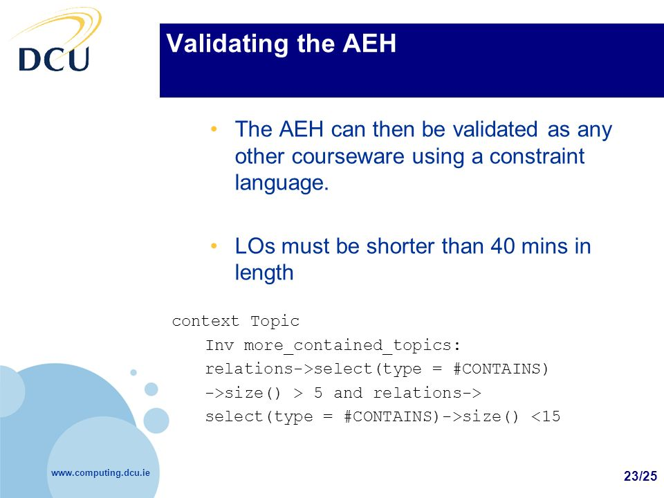 www.computing.dcu.ie 23/25 Validating the AEH The AEH can then be validated as any other courseware using a constraint language. LOs must be shorter t