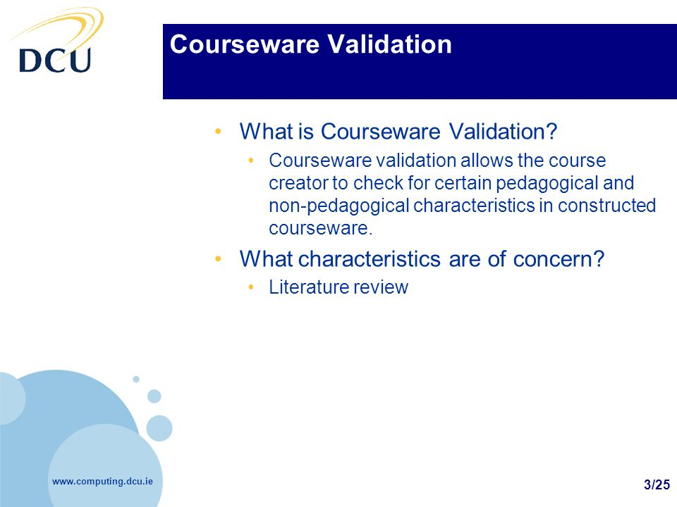 www.computing.dcu.ie 3/25 Courseware Validation What is Courseware Validation? Courseware validation allows the course creator to check for certain pe