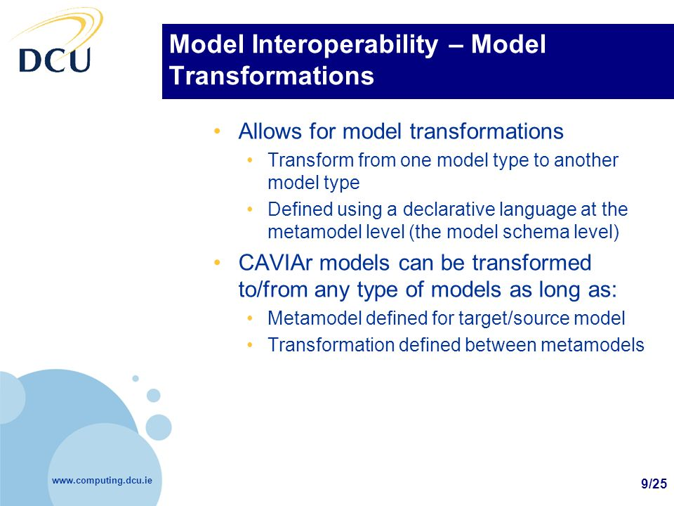 www.computing.dcu.ie 9/25 Model Interoperability – Model Transformations Allows for model transformations Transform from one model type to another mod