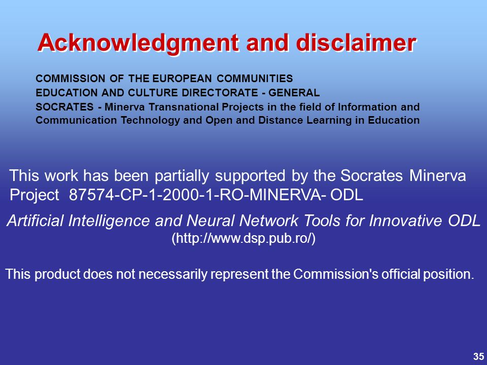 35 COMMISSION OF THE EUROPEAN COMMUNITIES EDUCATION AND CULTURE DIRECTORATE - GENERAL SOCRATES - Minerva Transnational Projects in the field of Information and Communication Technology and Open and Distance Learning in Education This work has been partially supported by the Socrates Minerva Project 87574-CP-1-2000-1-RO-MINERVA- ODL Artificial Intelligence and Neural Network Tools for Innovative ODL (http://www.dsp.pub.ro/) This product does not necessarily represent the Commission s official position.