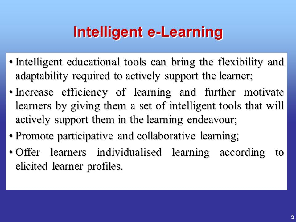 5 Intelligent educational tools can bring the flexibility and adaptability required to actively support the learner;Intelligent educational tools can bring the flexibility and adaptability required to actively support the learner; Increase efficiency of learning and further motivate learners by giving them a set of intelligent tools that will actively support them in the learning endeavour;Increase efficiency of learning and further motivate learners by giving them a set of intelligent tools that will actively support them in the learning endeavour; Promote participative and collaborative learning ;Promote participative and collaborative learning ; Offer learners individualised learning according to elicited learner profiles.Offer learners individualised learning according to elicited learner profiles.