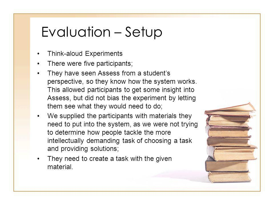 Evaluation – Setup Think-aloud Experiments There were five participants; They have seen Assess from a students perspective, so they know how the system works.