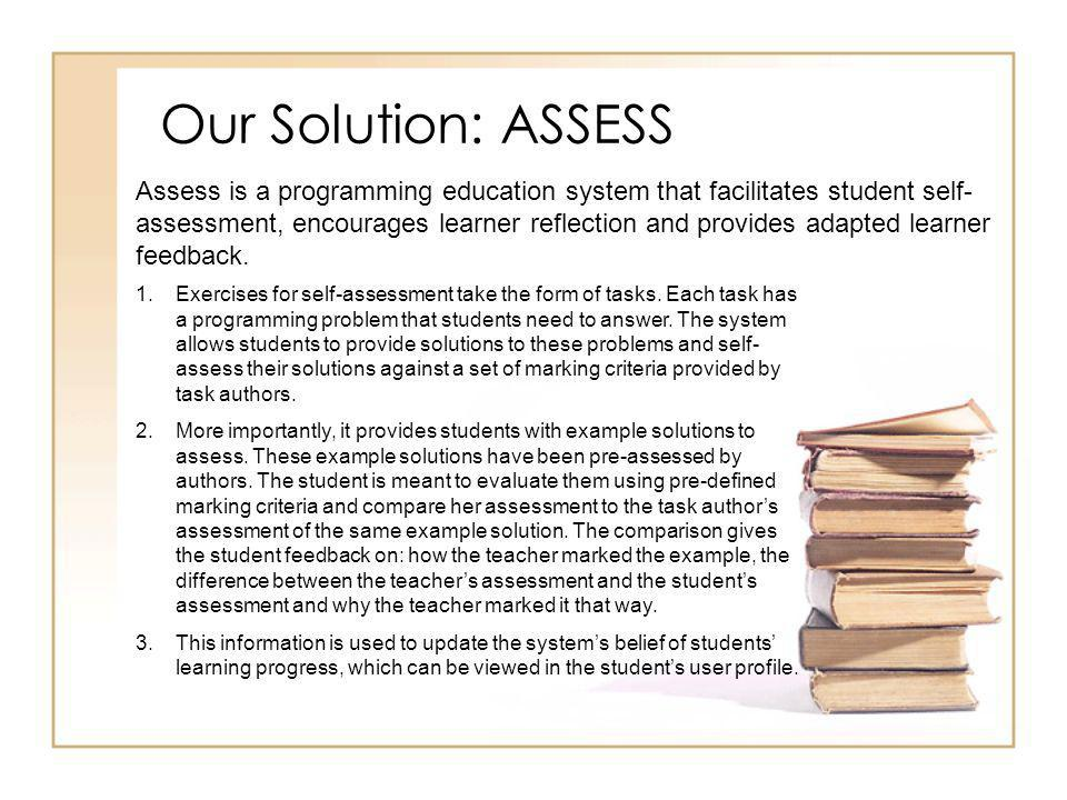 Our Solution: ASSESS Assess is a programming education system that facilitates student self- assessment, encourages learner reflection and provides adapted learner feedback.