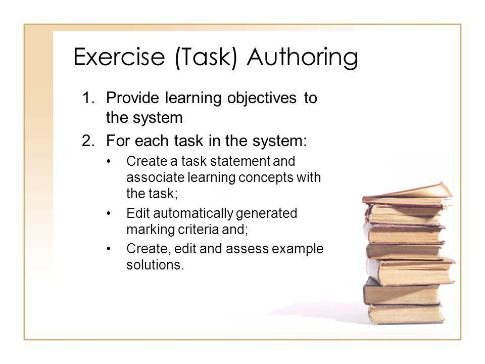 Exercise (Task) Authoring 1.Provide learning objectives to the system 2.For each task in the system: Create a task statement and associate learning concepts with the task; Edit automatically generated marking criteria and; Create, edit and assess example solutions.