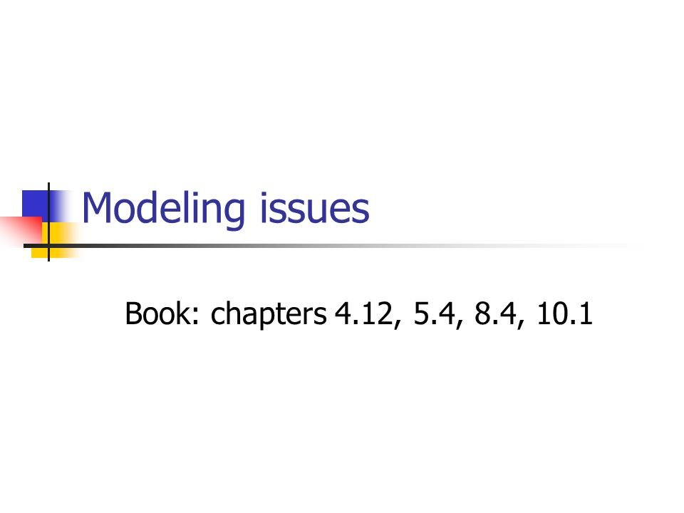 Modeling issues Book: chapters 4.12, 5.4, 8.4, 10.1