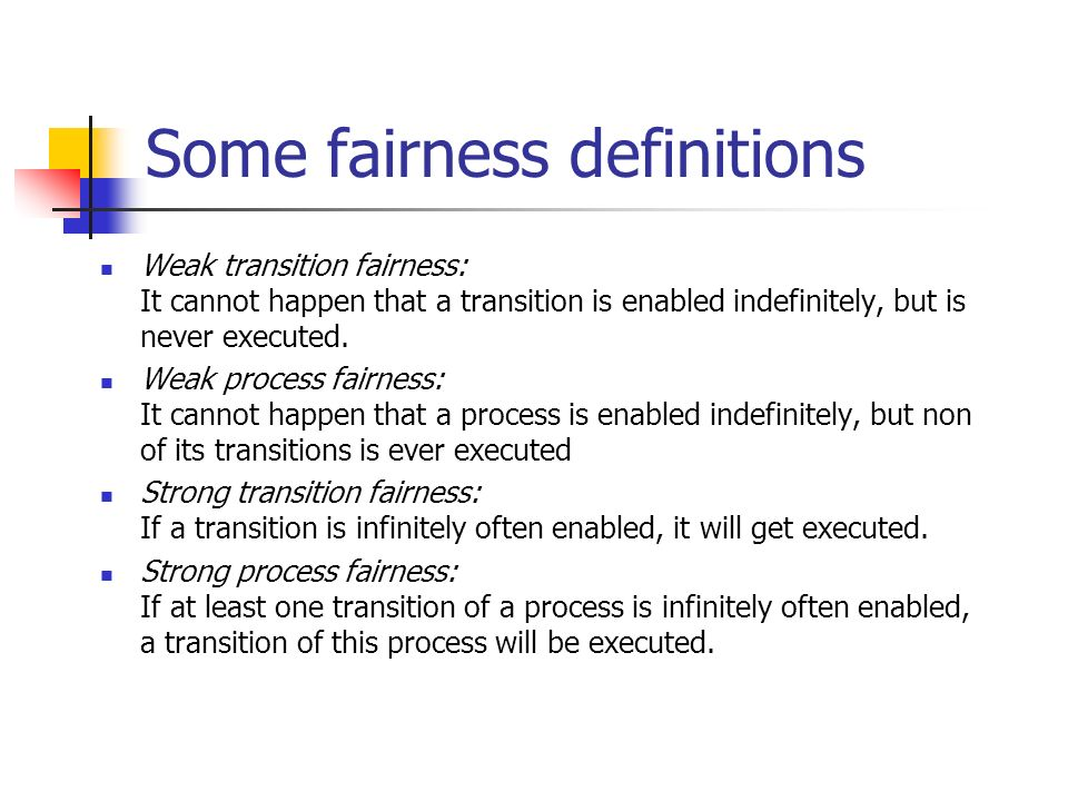 Some fairness definitions Weak transition fairness: It cannot happen that a transition is enabled indefinitely, but is never executed.