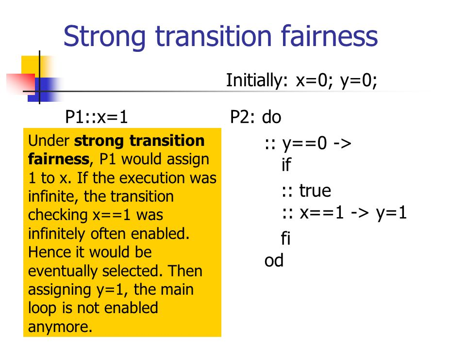Strong transition fairness P1::x=1P2: do :: y==0 -> if :: true :: x==1 -> y=1 fi od Initially: x=0; y=0; Under strong transition fairness, P1 would as