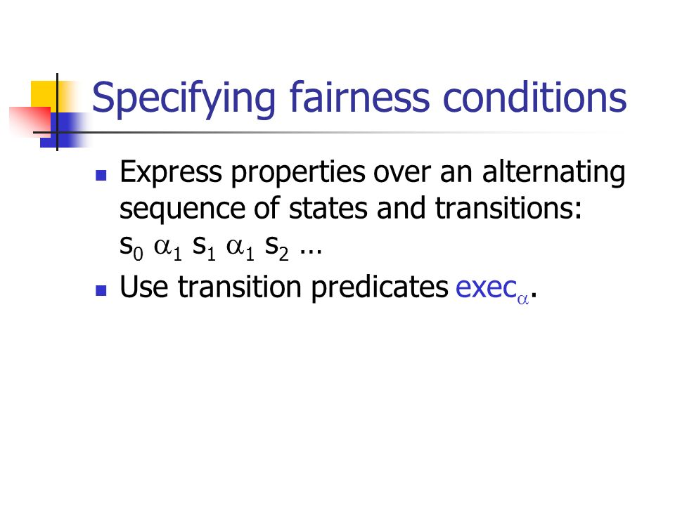 Specifying fairness conditions Express properties over an alternating sequence of states and transitions: s 0 1 s 1 1 s 2 … Use transition predicates