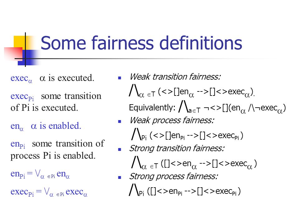 Some fairness definitions Weak transition fairness: /\ T (<>[]en -->[]<>exec ).