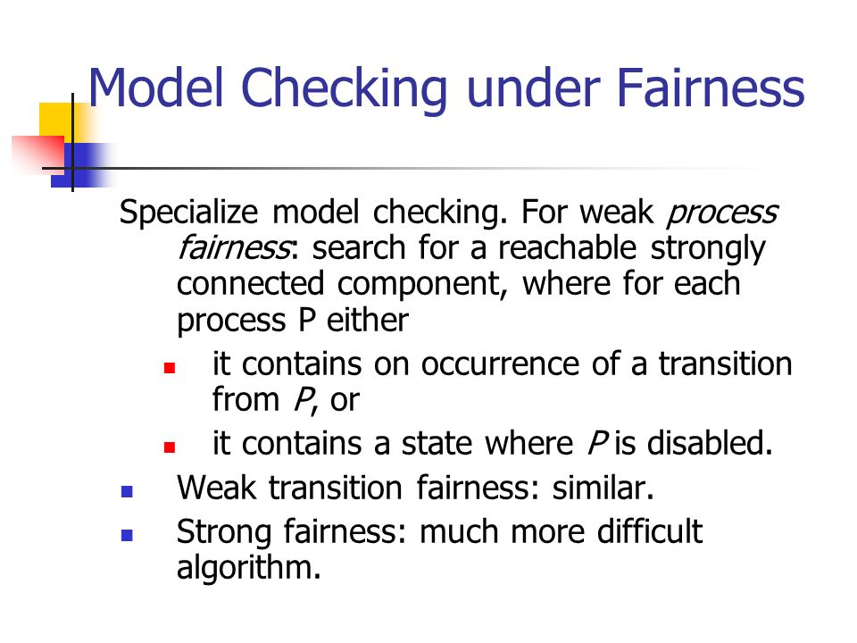 Model Checking under Fairness Specialize model checking. For weak process fairness: search for a reachable strongly connected component, where for eac