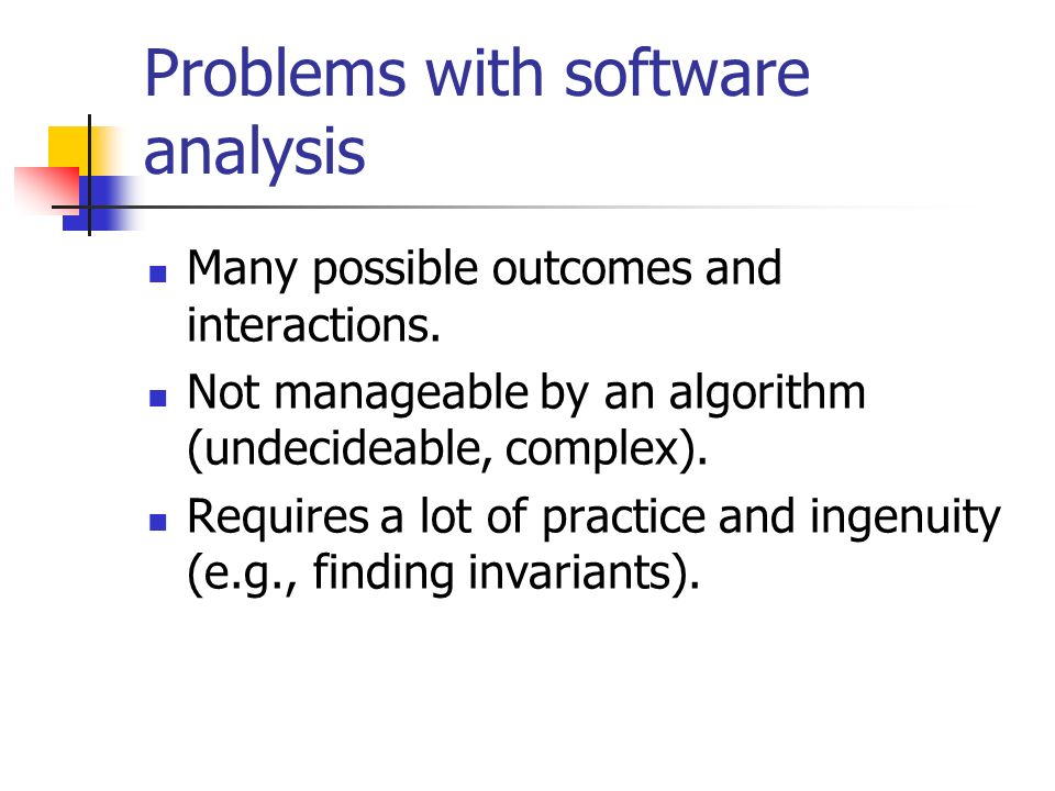 Problems with software analysis Many possible outcomes and interactions. Not manageable by an algorithm (undecideable, complex). Requires a lot of pra