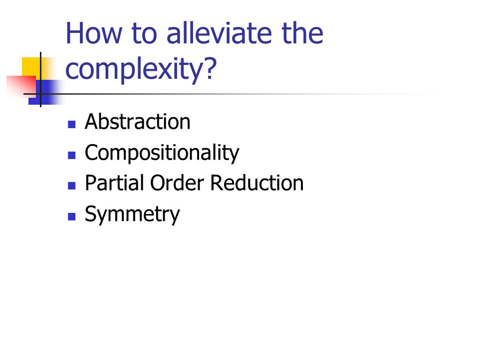 How to alleviate the complexity? Abstraction Compositionality Partial Order Reduction Symmetry