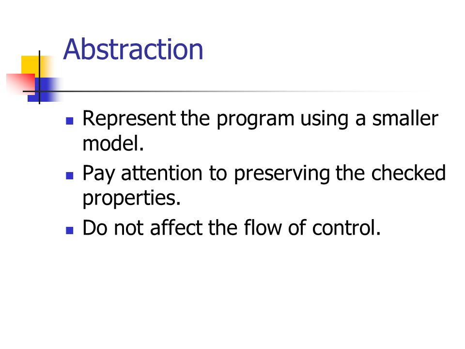 Abstraction Represent the program using a smaller model.