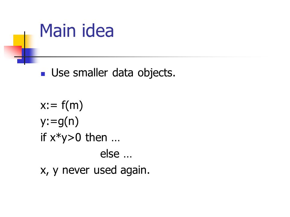 Main idea Use smaller data objects. x:= f(m) y:=g(n) if x*y>0 then … else … x, y never used again.