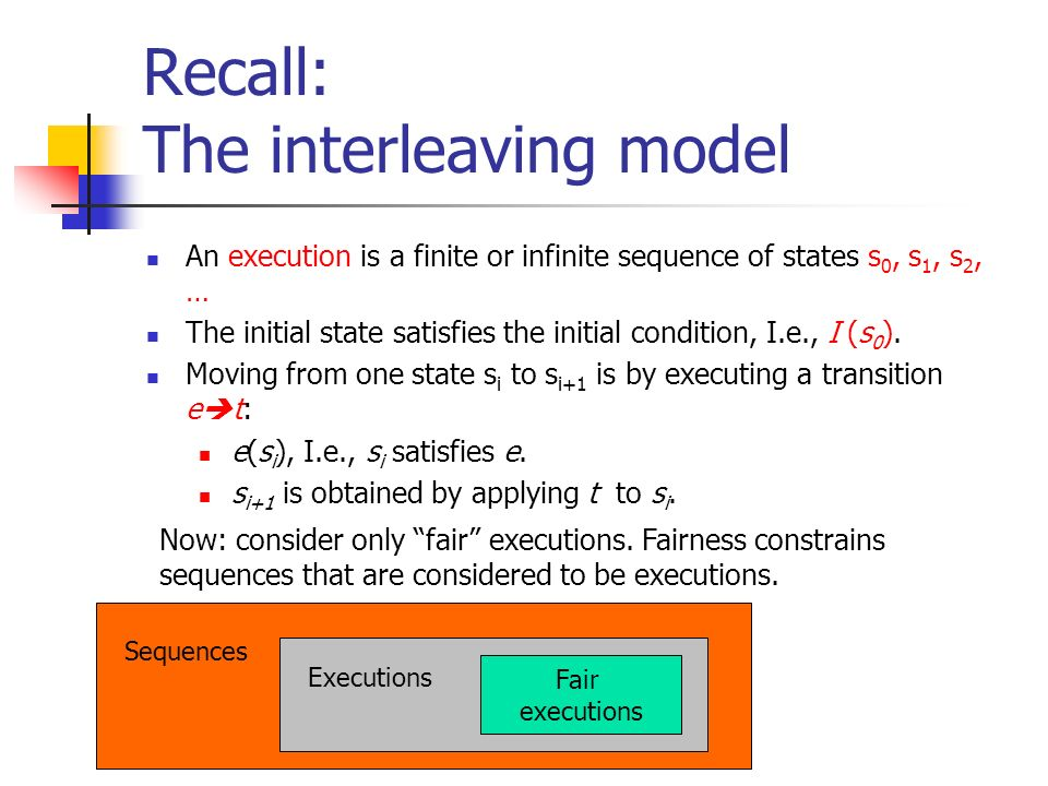 Recall: The interleaving model An execution is a finite or infinite sequence of states s 0, s 1, s 2, … The initial state satisfies the initial condition, I.e., I (s 0 ).