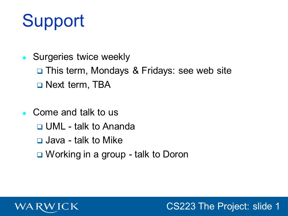 CG152 Introduction: slide 1 CS223 The Project: slide 1 Support Surgeries twice weekly This term, Mondays & Fridays: see web site Next term, TBA Come and talk to us UML - talk to Ananda Java - talk to Mike Working in a group - talk to Doron