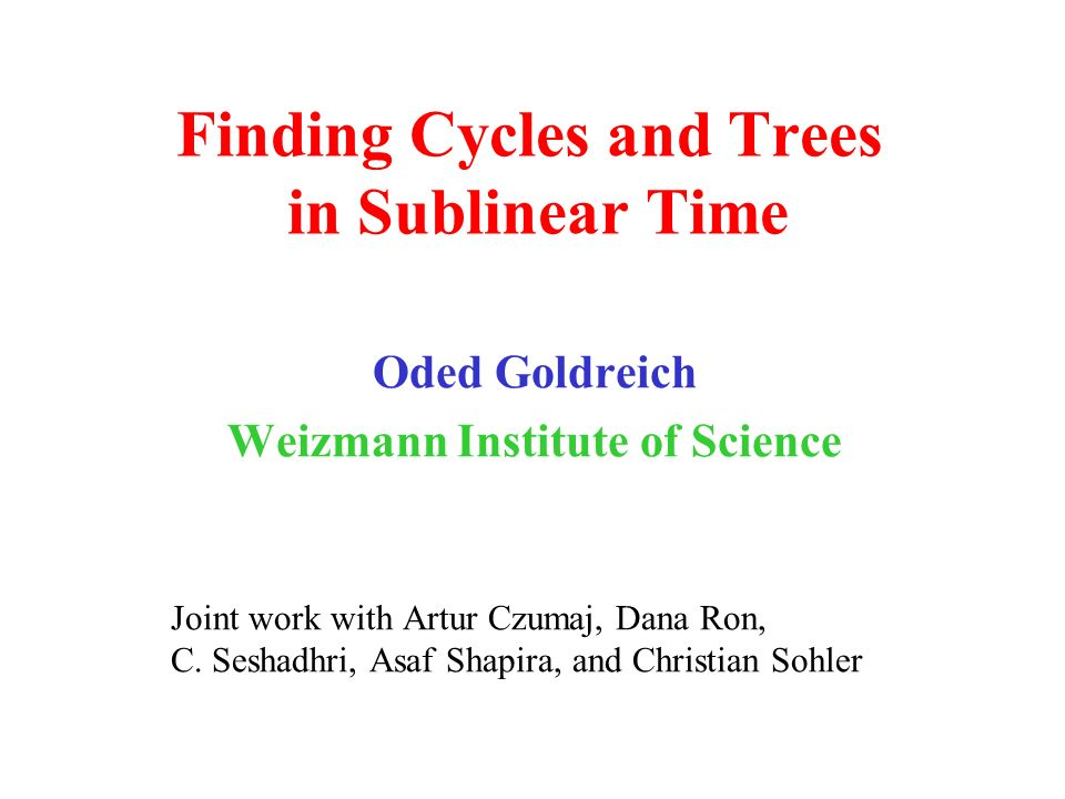 Finding Cycles and Trees in Sublinear Time Oded Goldreich Weizmann Institute of Science Joint work with Artur Czumaj, Dana Ron, C.