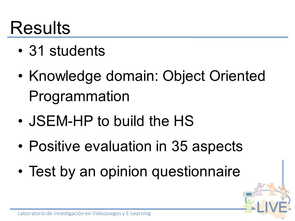 Results Laboratorio de Investigación en Videojuegos y E-Learning 31 students Knowledge domain: Object Oriented Programmation JSEM-HP to build the HS Positive evaluation in 35 aspects Test by an opinion questionnaire