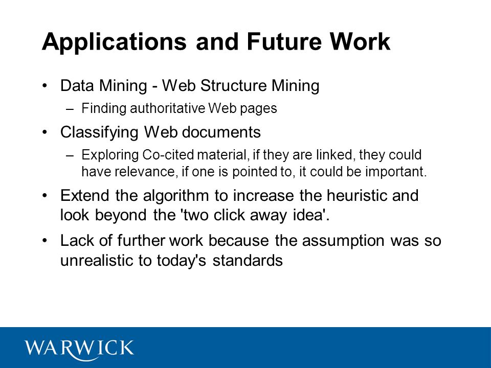 Applications and Future Work Data Mining - Web Structure Mining –Finding authoritative Web pages Classifying Web documents –Exploring Co-cited material, if they are linked, they could have relevance, if one is pointed to, it could be important.