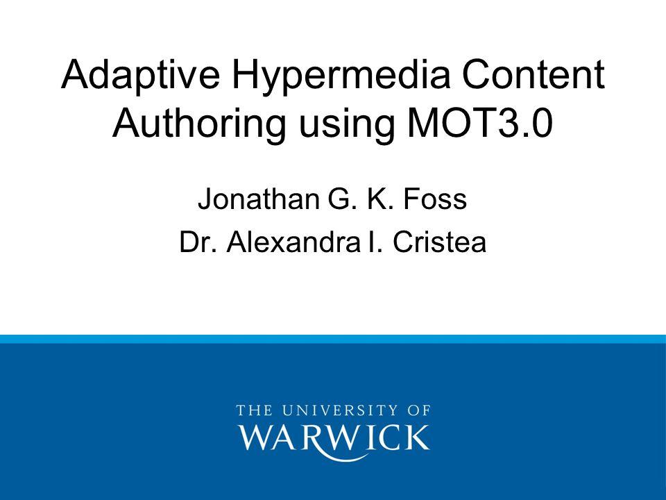 Adaptive Hypermedia Content Authoring using MOT3.0 Jonathan G. K. Foss Dr. Alexandra I. Cristea