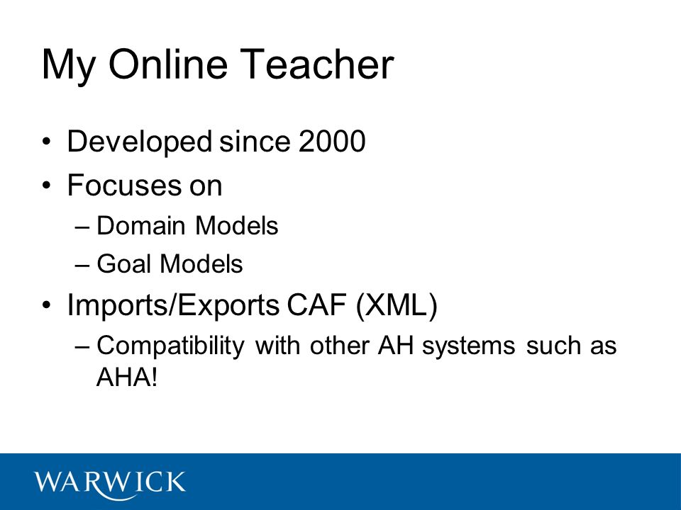 My Online Teacher Developed since 2000 Focuses on –Domain Models –Goal Models Imports/Exports CAF (XML) –Compatibility with other AH systems such as A