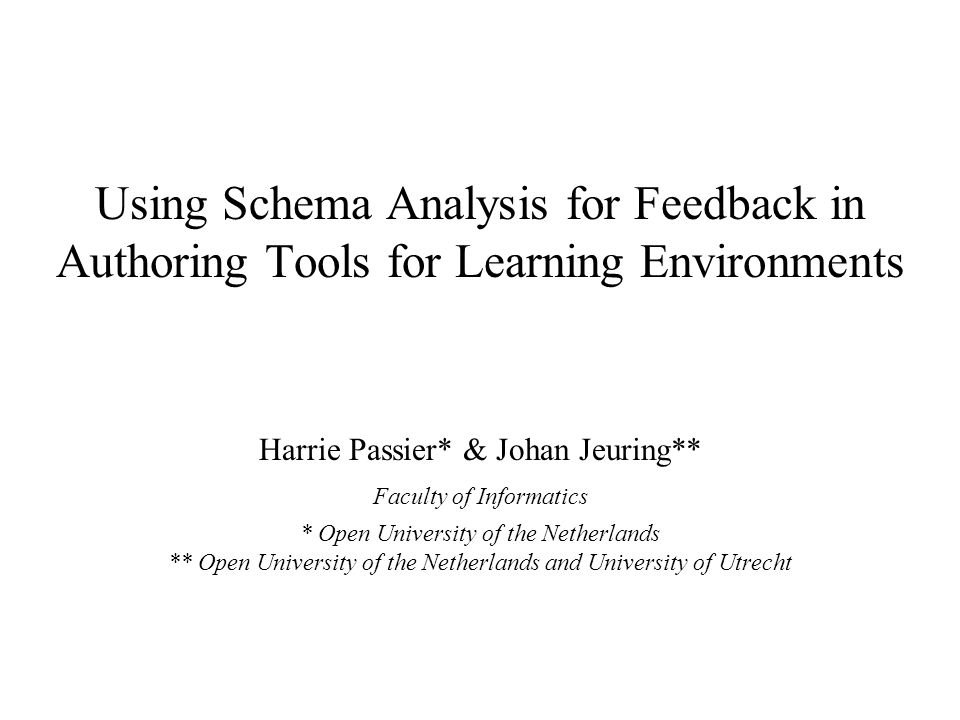 AIED 2005Harrie Passier, OUNL2 Overview Introduction –Context –Feedback –Lack of feedback –Research goal –Ontology based feedback Using Schema Analysis for Feedback in Authoring Tools –Schemata –Schema representations –Schemata: abstract interpretations –Schema analysis –Two examples: completeness and synonyms Questions and discussion