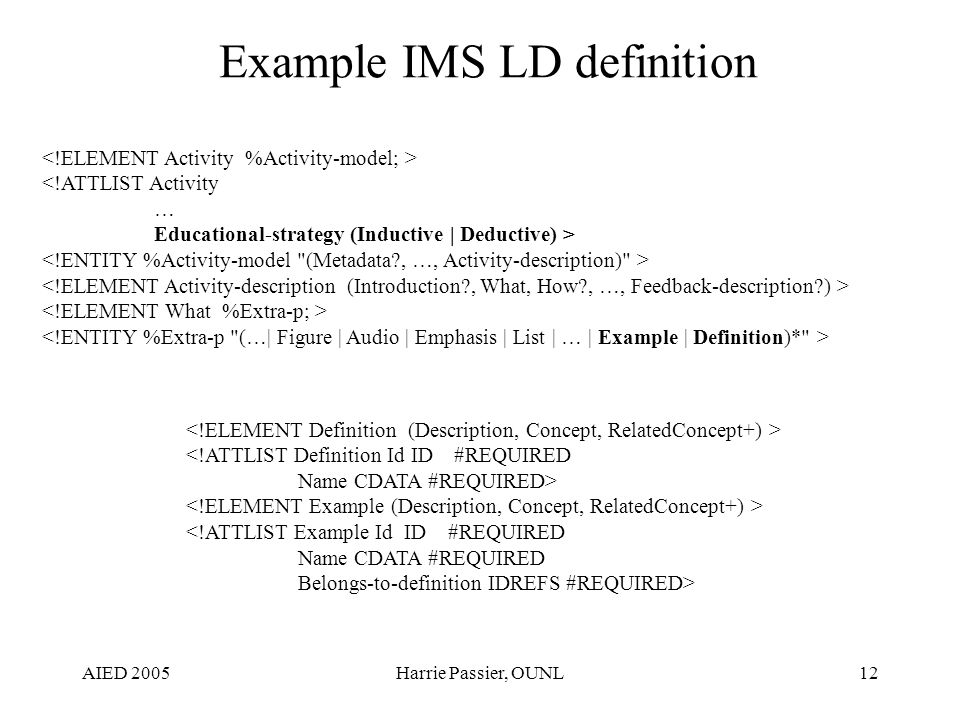 AIED 2005Harrie Passier, OUNL12 Example IMS LD definition <!ATTLIST Activity … Educational-strategy (Inductive | Deductive) > <!ATTLIST Definition Id