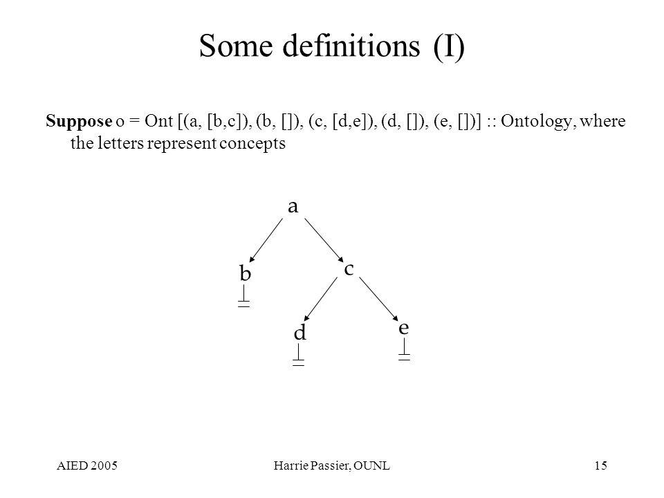 AIED 2005Harrie Passier, OUNL15 Some definitions (I) Suppose o = Ont [(a, [b,c]), (b, []), (c, [d,e]), (d, []), (e, [])] :: Ontology, where the letters represent concepts a b c d e