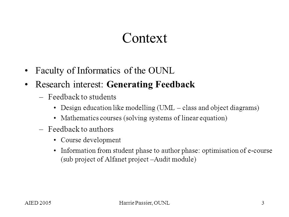 AIED 2005Harrie Passier, OUNL3 Context Faculty of Informatics of the OUNL Research interest: Generating Feedback –Feedback to students Design education like modelling (UML – class and object diagrams) Mathematics courses (solving systems of linear equation) –Feedback to authors Course development Information from student phase to author phase: optimisation of e-course (sub project of Alfanet project –Audit module)