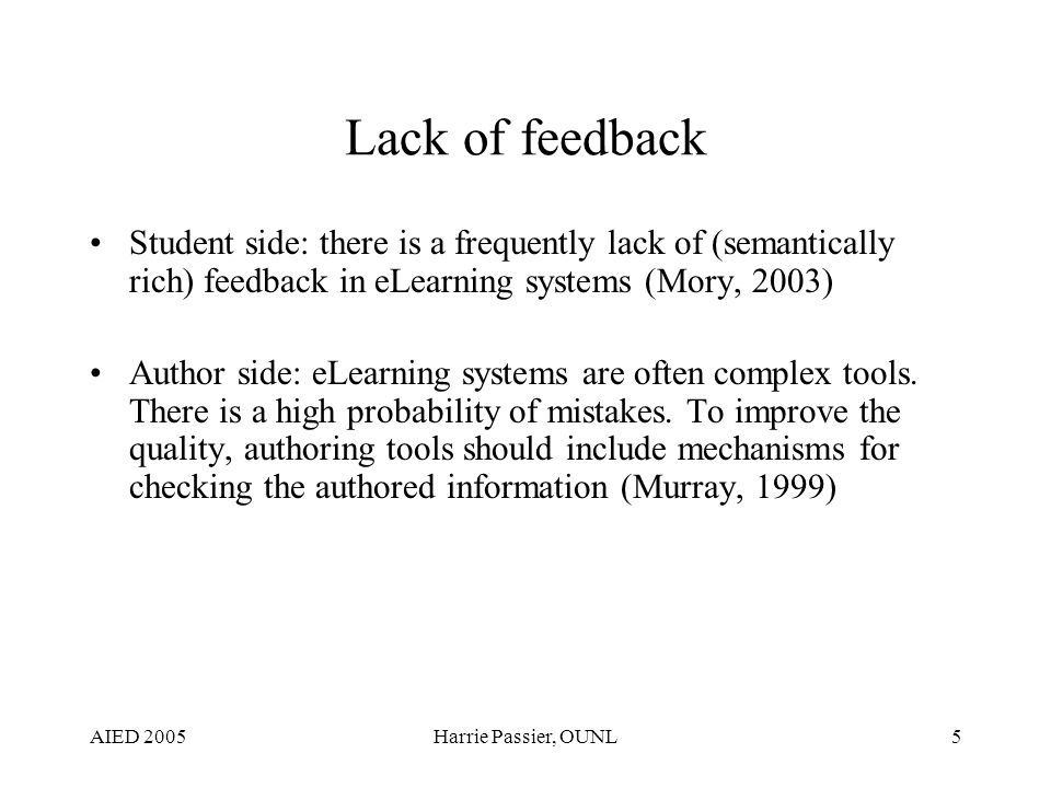 AIED 2005Harrie Passier, OUNL5 Lack of feedback Student side: there is a frequently lack of (semantically rich) feedback in eLearning systems (Mory, 2003) Author side: eLearning systems are often complex tools.