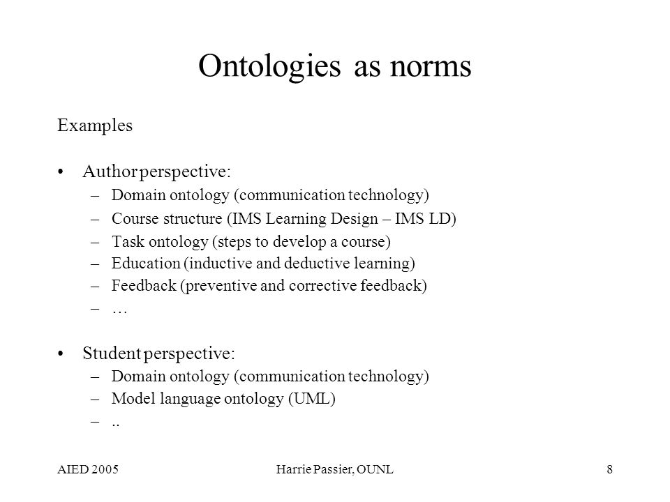 AIED 2005Harrie Passier, OUNL8 Ontologies as norms Examples Author perspective: –Domain ontology (communication technology) –Course structure (IMS Learning Design – IMS LD) –Task ontology (steps to develop a course) –Education (inductive and deductive learning) –Feedback (preventive and corrective feedback) –… Student perspective: –Domain ontology (communication technology) –Model language ontology (UML) –..