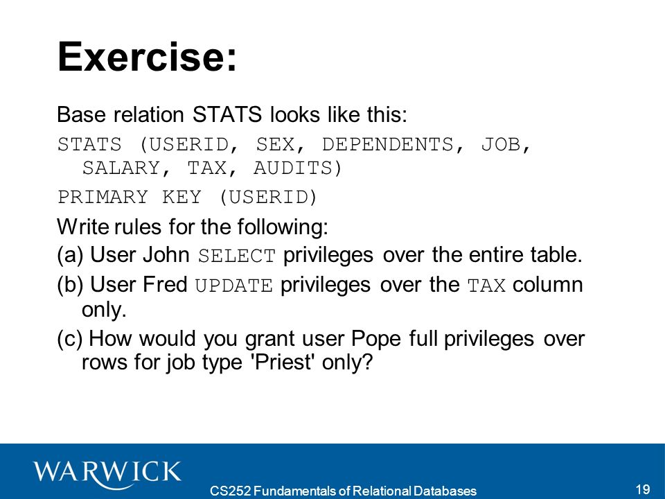 CS252 Fundamentals of Relational Databases 19 Exercise: Base relation STATS looks like this: STATS (USERID, SEX, DEPENDENTS, JOB, SALARY, TAX, AUDITS)