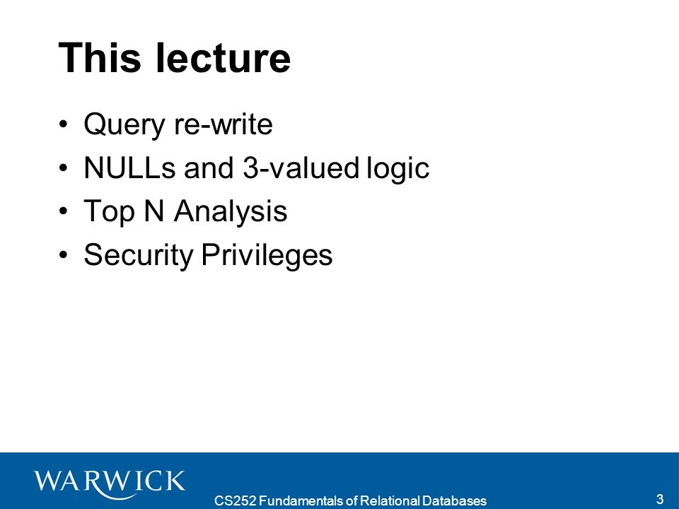 CS252 Fundamentals of Relational Databases 3 This lecture Query re-write NULLs and 3-valued logic Top N Analysis Security Privileges