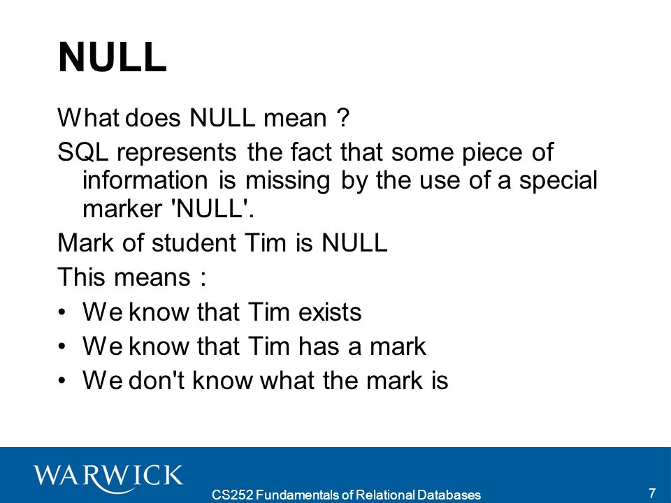 CS252 Fundamentals of Relational Databases 7 NULL What does NULL mean ? SQL represents the fact that some piece of information is missing by the use o