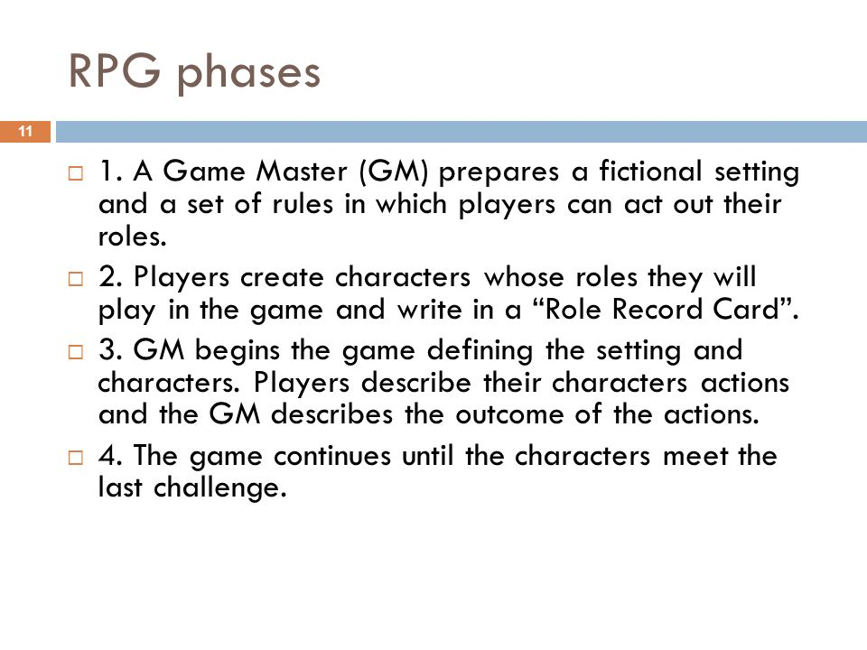 RPG phases 1. A Game Master (GM) prepares a fictional setting and a set of rules in which players can act out their roles. 2. Players create character