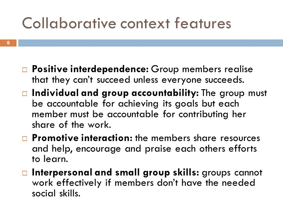 Collaborative context features Positive interdependence: Group members realise that they cant succeed unless everyone succeeds. Individual and group a