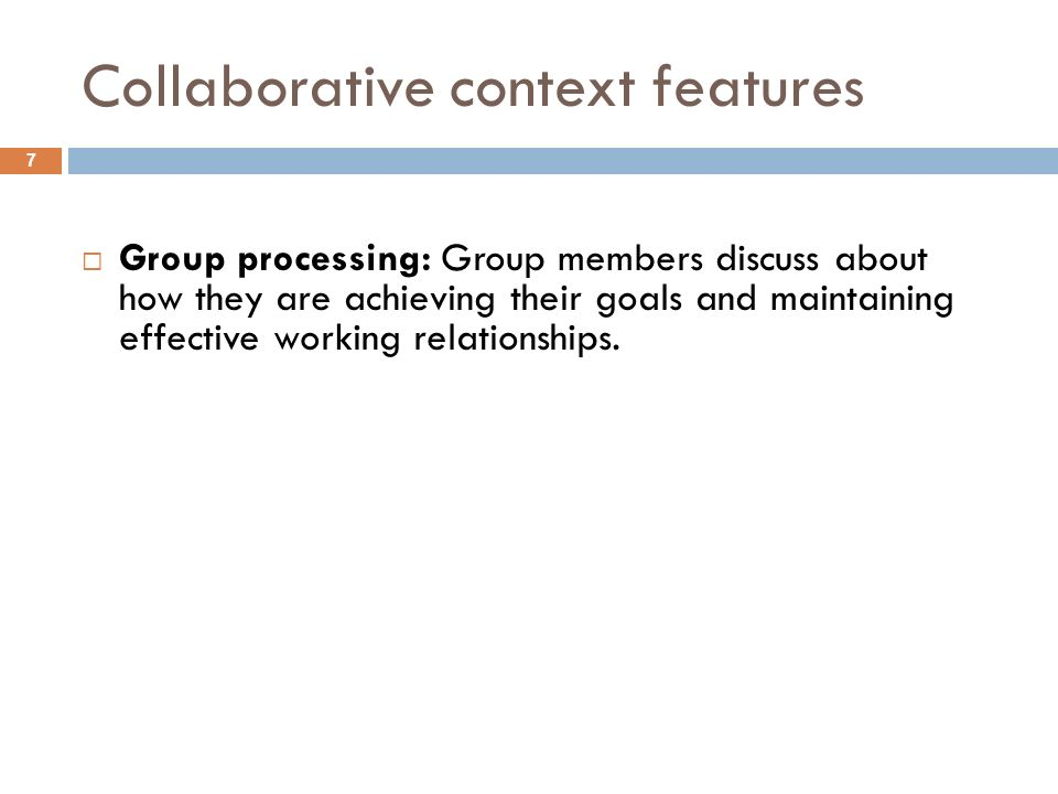 Collaborative context features Group processing: Group members discuss about how they are achieving their goals and maintaining effective working rela