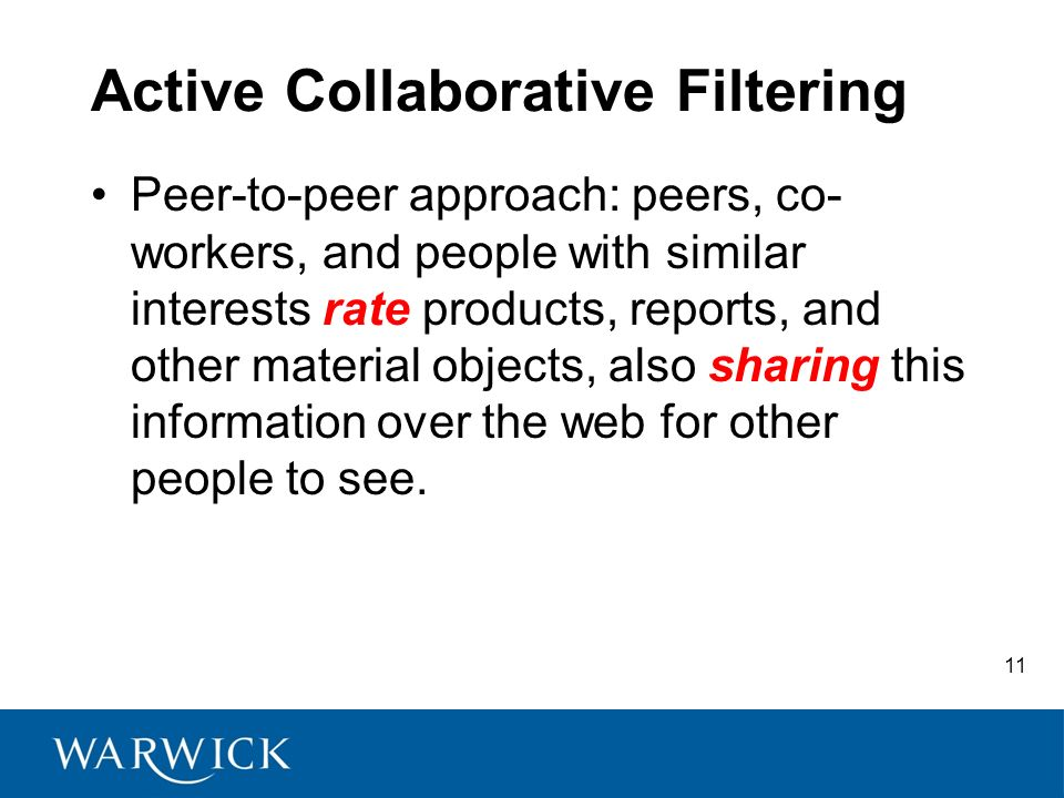11 Active Collaborative Filtering Peer-to-peer approach: peers, co- workers, and people with similar interests rate products, reports, and other material objects, also sharing this information over the web for other people to see.
