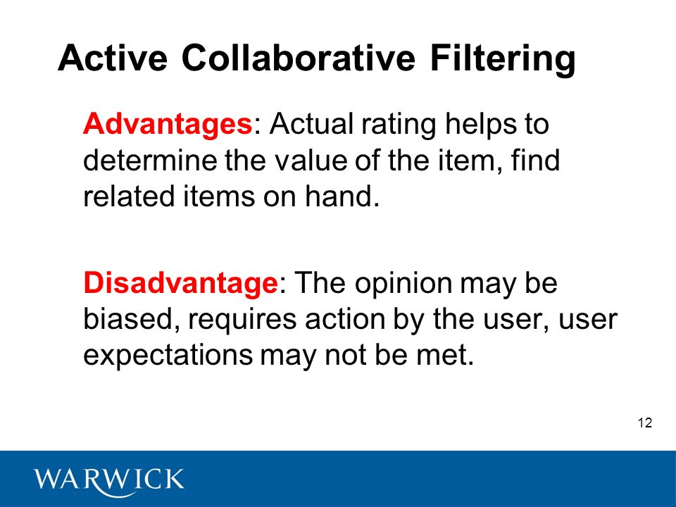 12 Active Collaborative Filtering Advantages: Actual rating helps to determine the value of the item, find related items on hand. Disadvantage: The op