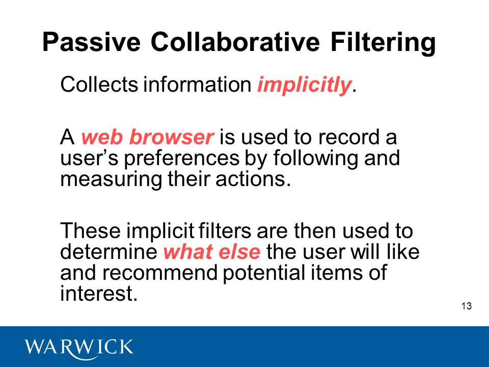 13 Passive Collaborative Filtering Collects information implicitly. A web browser is used to record a users preferences by following and measuring the